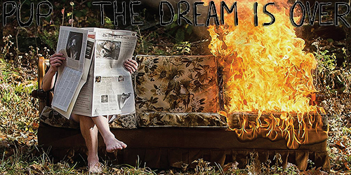 17. PUP - The Dream Is Over